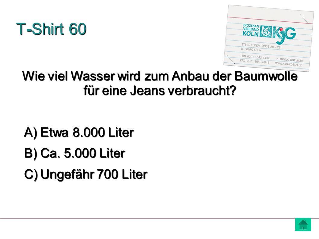 T-Shirt 60 A) Etwa 8.000 Liter B) Ca. 5.000 Liter C) Ungefähr 700 Liter Wie viel Wasser wird zum Anbau der Baumwolle für eine Jeans verbraucht?