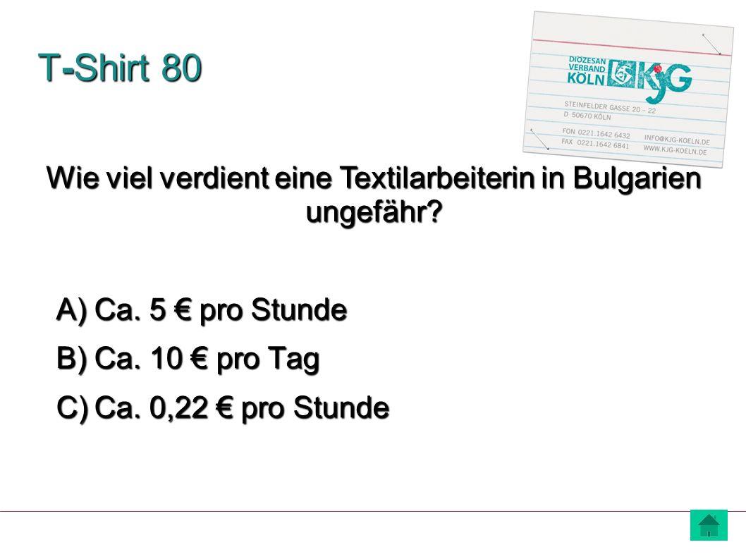 T-Shirt 80 A) Ca. 5 € pro Stunde B) Ca. 10 € pro Tag C) Ca. 0,22 € pro Stunde Wie viel verdient eine Textilarbeiterin in Bulgarien ungefähr?