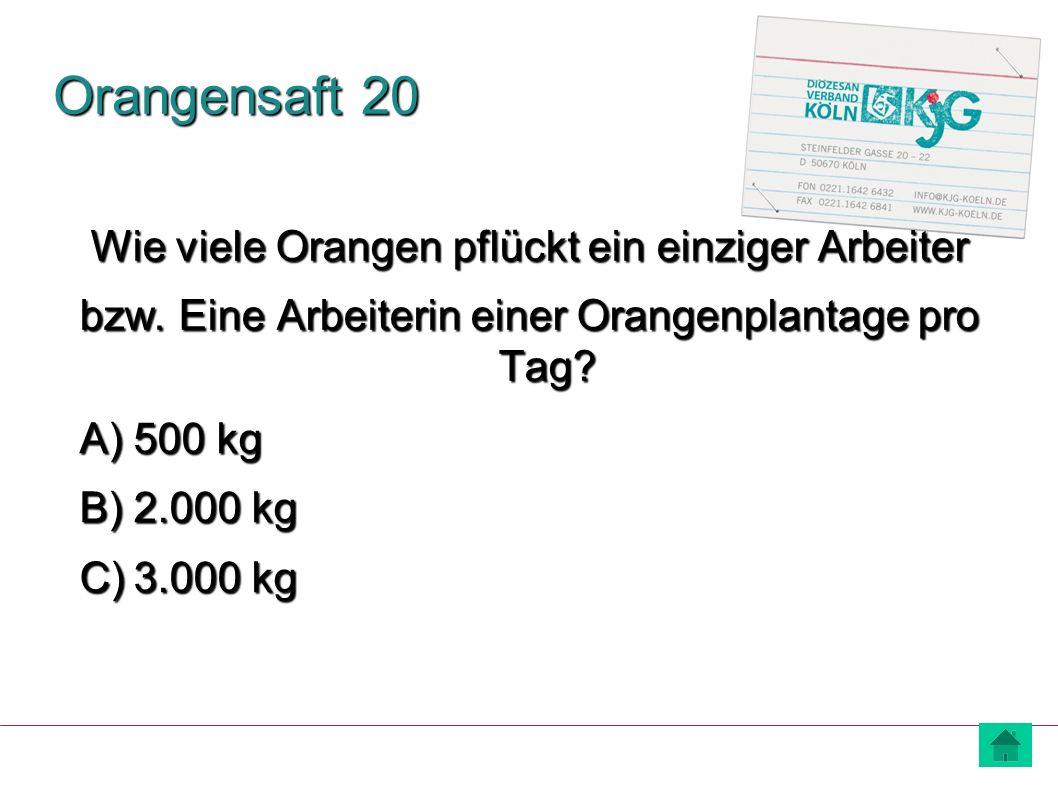 Orangensaft 20 Wie viele Orangen pflückt ein einziger Arbeiter bzw. Eine Arbeiterin einer Orangenplantage pro Tag? A) 500 kg B) 2.000 kg C) 3.000 kg