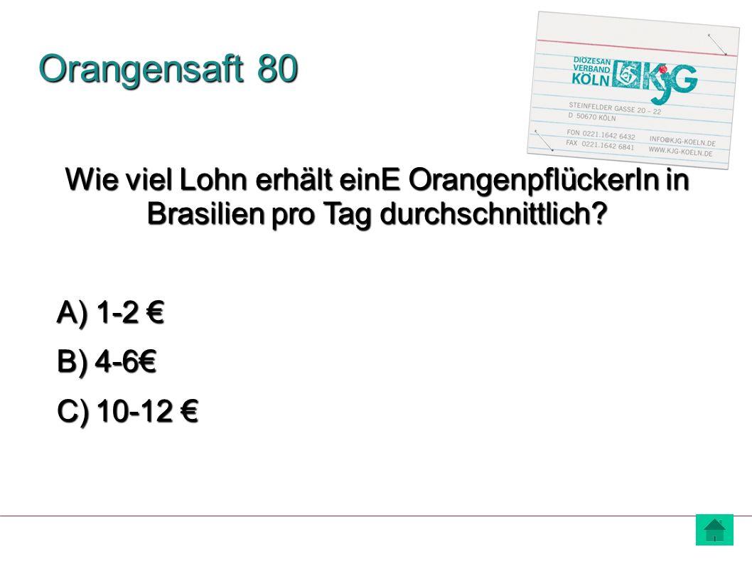 Orangensaft 80 A) 1-2 € B) 4-6€ C) 10-12 € Wie viel Lohn erhält einE OrangenpflückerIn in Brasilien pro Tag durchschnittlich?