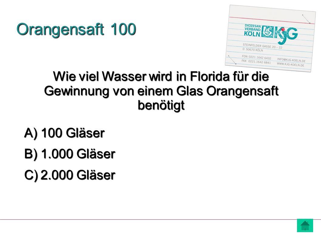 Orangensaft 100 A) 100 Gläser B) 1.000 Gläser C) 2.000 Gläser Wie viel Wasser wird in Florida für die Gewinnung von einem Glas Orangensaft benötigt