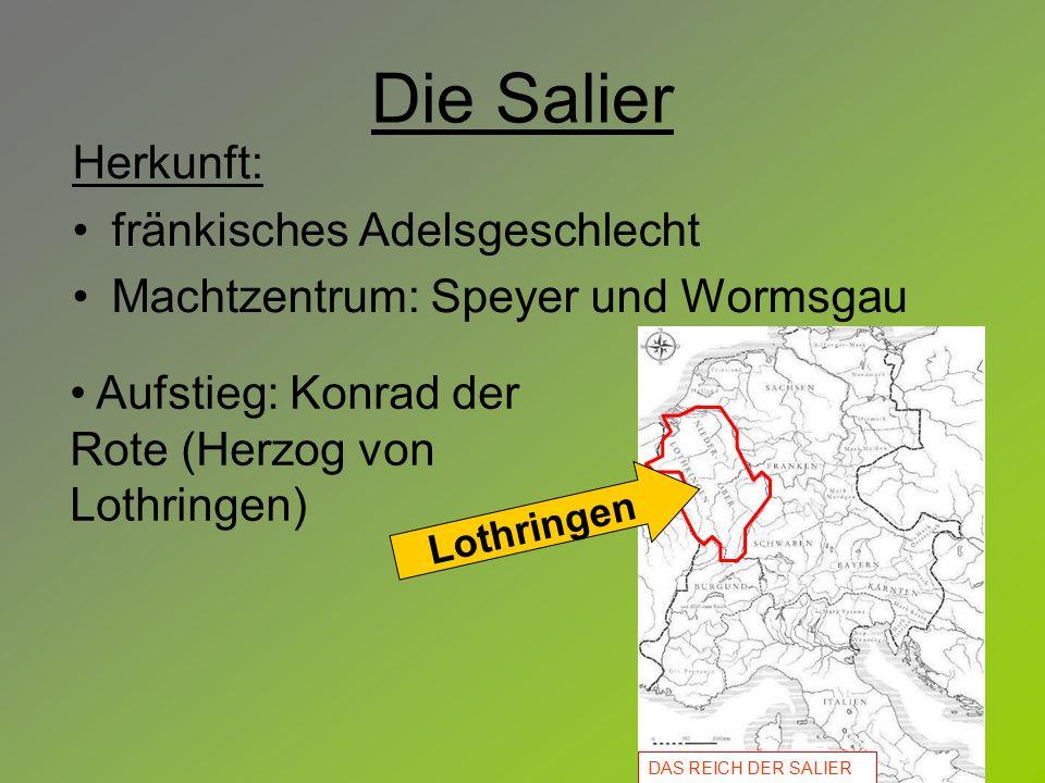 Die Salier Herkunft: fränkisches Adelsgeschlecht Machtzentrum: Speyer und Wormsgau Aufstieg: Konrad der Rote (Herzog von Lothringen) DAS REICH DER SAL