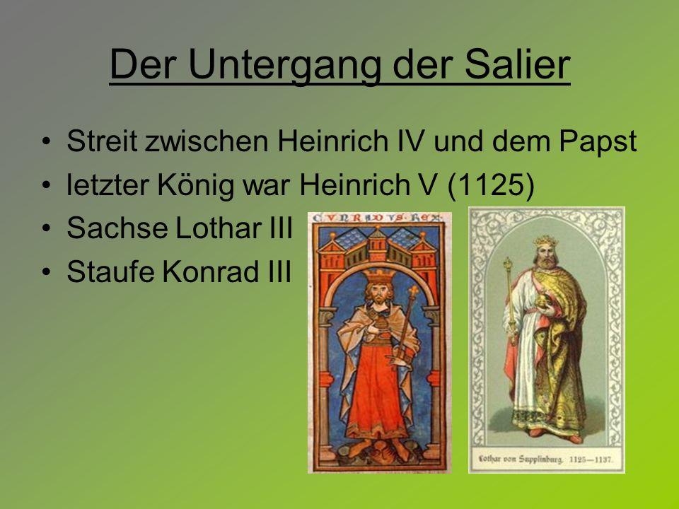 Der Untergang der Salier Streit zwischen Heinrich IV und dem Papst letzter König war Heinrich V (1125) Sachse Lothar III Staufe Konrad III