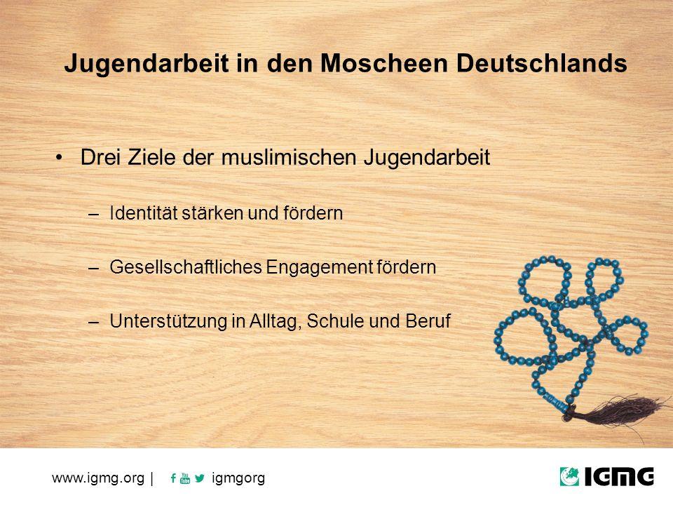 www.igmg.org | igmgorg Jugendarbeit in den Moscheen Deutschlands Drei Ziele der muslimischen Jugendarbeit –Identität stärken und fördern –Gesellschaftliches Engagement fördern –Unterstützung in Alltag, Schule und Beruf