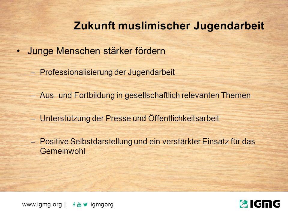 Zukunft muslimischer Jugendarbeit Junge Menschen stärker fördern –Professionalisierung der Jugendarbeit –Aus- und Fortbildung in gesellschaftlich relevanten Themen –Unterstützung der Presse und Öffentlichkeitsarbeit –Positive Selbstdarstellung und ein verstärkter Einsatz für das Gemeinwohl