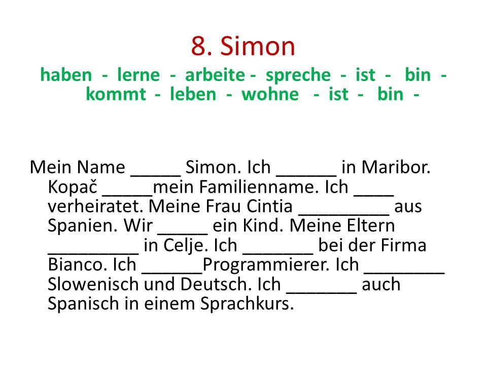 8. Simon haben - lerne - arbeite - spreche - ist - bin - kommt - leben - wohne - ist - bin - Mein Name _____ Simon. Ich ______ in Maribor. Kopač _____