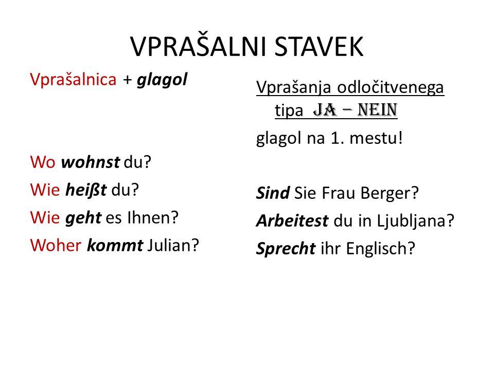 VPRAŠALNI STAVEK Vprašalnica + glagol Wo wohnst du? Wie heißt du? Wie geht es Ihnen? Woher kommt Julian? Vprašanja odločitvenega tipa ja – nein glagol