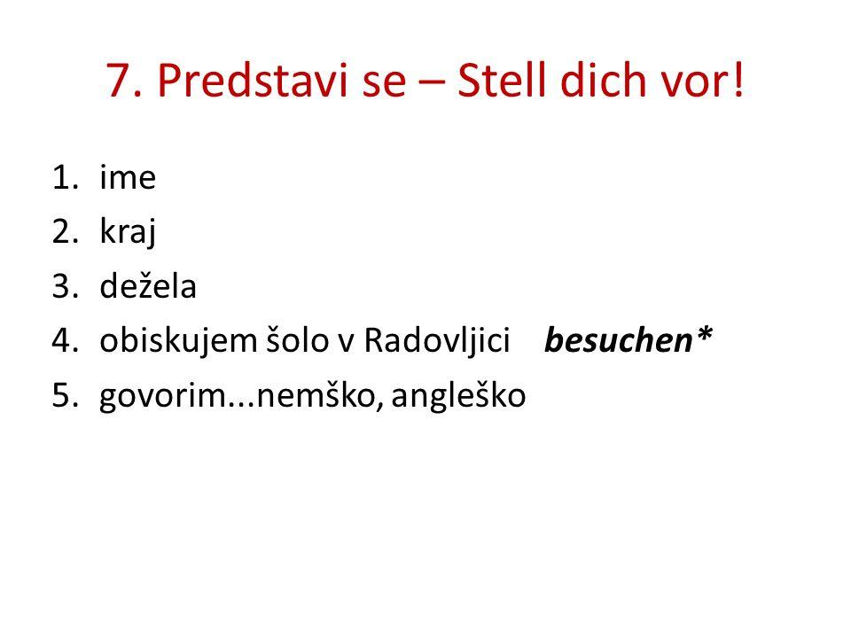 7. Predstavi se – Stell dich vor! 1.ime 2.kraj 3.dežela 4.obiskujem šolo v Radovljici besuchen* 5.govorim...nemško, angleško