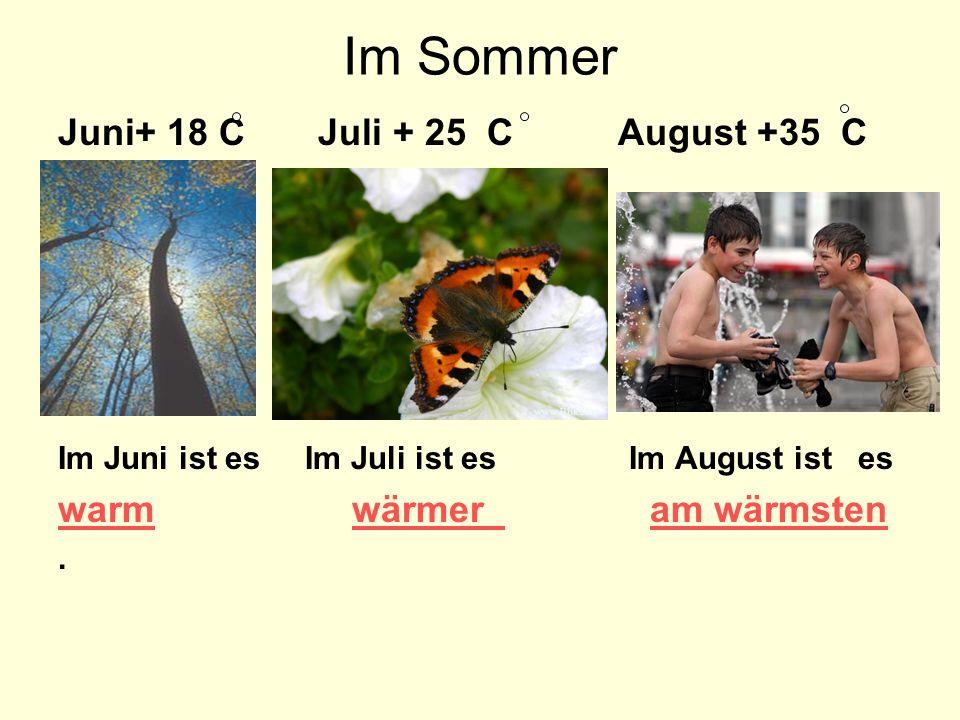 Im Sommer Juni+ 18 C Juli + 25 C August +35 C Im Juni ist es Im Juli ist es Im August ist es warm wärmer am wärmsten.
