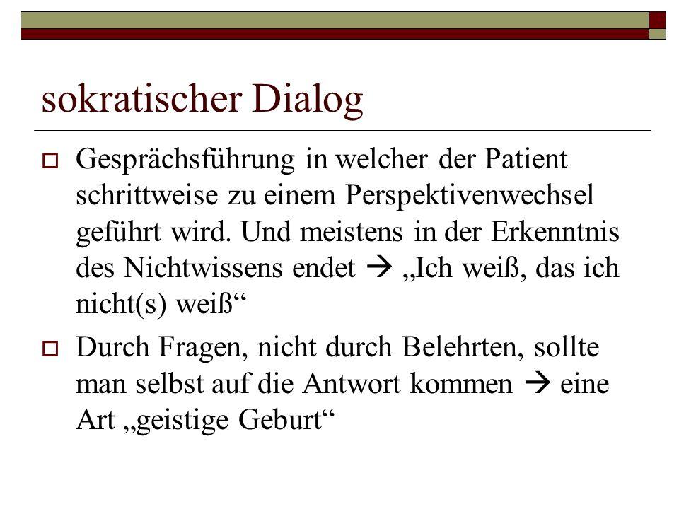 sokratischer Dialog  Gesprächsführung in welcher der Patient schrittweise zu einem Perspektivenwechsel geführt wird. Und meistens in der Erkenntnis d