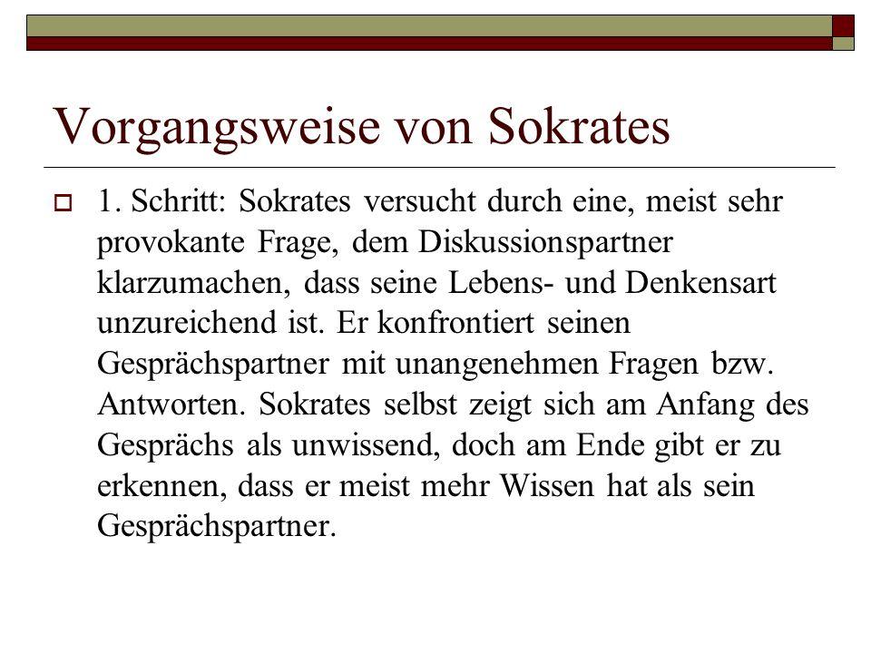 Vorgangsweise von Sokrates  1. Schritt: Sokrates versucht durch eine, meist sehr provokante Frage, dem Diskussionspartner klarzumachen, dass seine Le