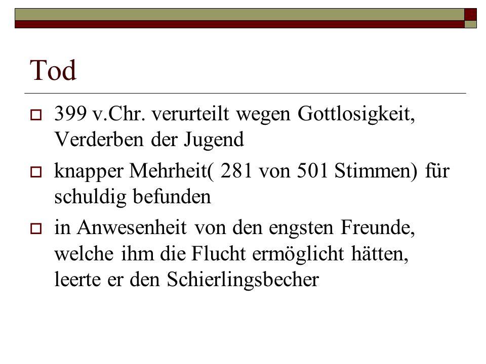 Tod  399 v.Chr. verurteilt wegen Gottlosigkeit, Verderben der Jugend  knapper Mehrheit( 281 von 501 Stimmen) für schuldig befunden  in Anwesenheit