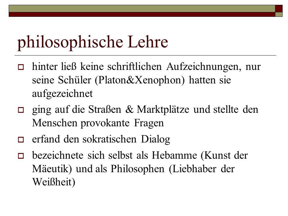 philosophische Lehre  hinter ließ keine schriftlichen Aufzeichnungen, nur seine Schüler (Platon&Xenophon) hatten sie aufgezeichnet  ging auf die Str