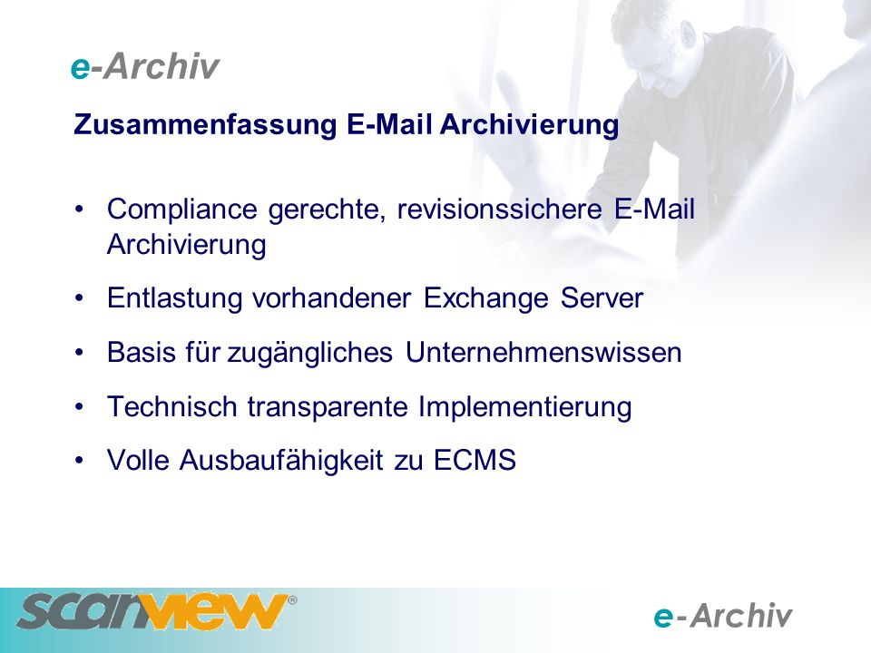 e-Archiv Zusammenfassung E-Mail Archivierung Compliance gerechte, revisionssichere E-Mail Archivierung Entlastung vorhandener Exchange Server Basis für zugängliches Unternehmenswissen Technisch transparente Implementierung Volle Ausbaufähigkeit zu ECMS e-Archiv
