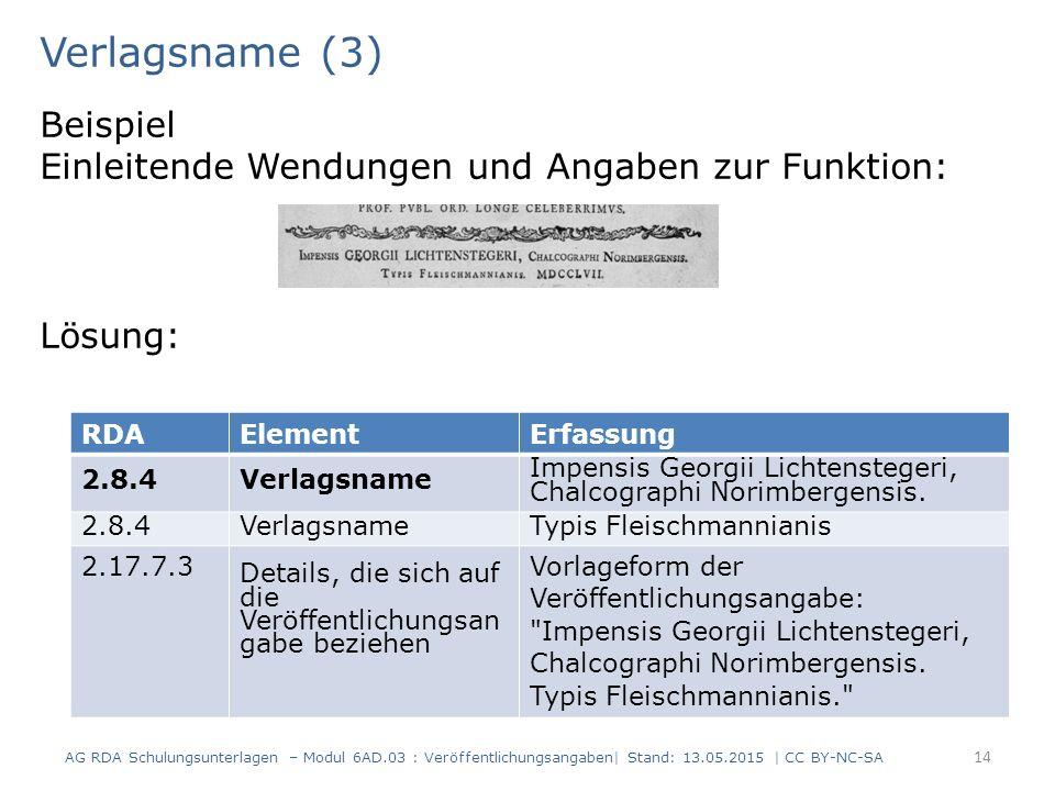 Verlagsname (3) Beispiel Einleitende Wendungen und Angaben zur Funktion: Lösung: 14 RDAElementErfassung 2.8.4Verlagsname Impensis Georgii Lichtenstege