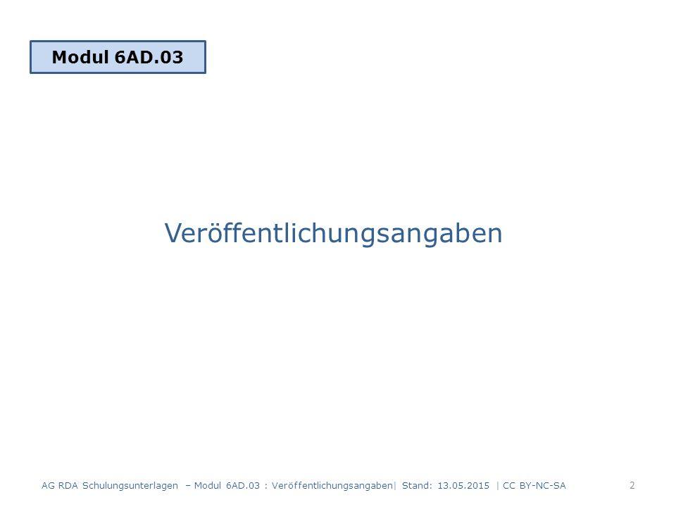 Veröffentlichungsangaben Modul 6AD.03 2 AG RDA Schulungsunterlagen – Modul 6AD.03 : Veröffentlichungsangaben| Stand: 13.05.2015 | CC BY-NC-SA