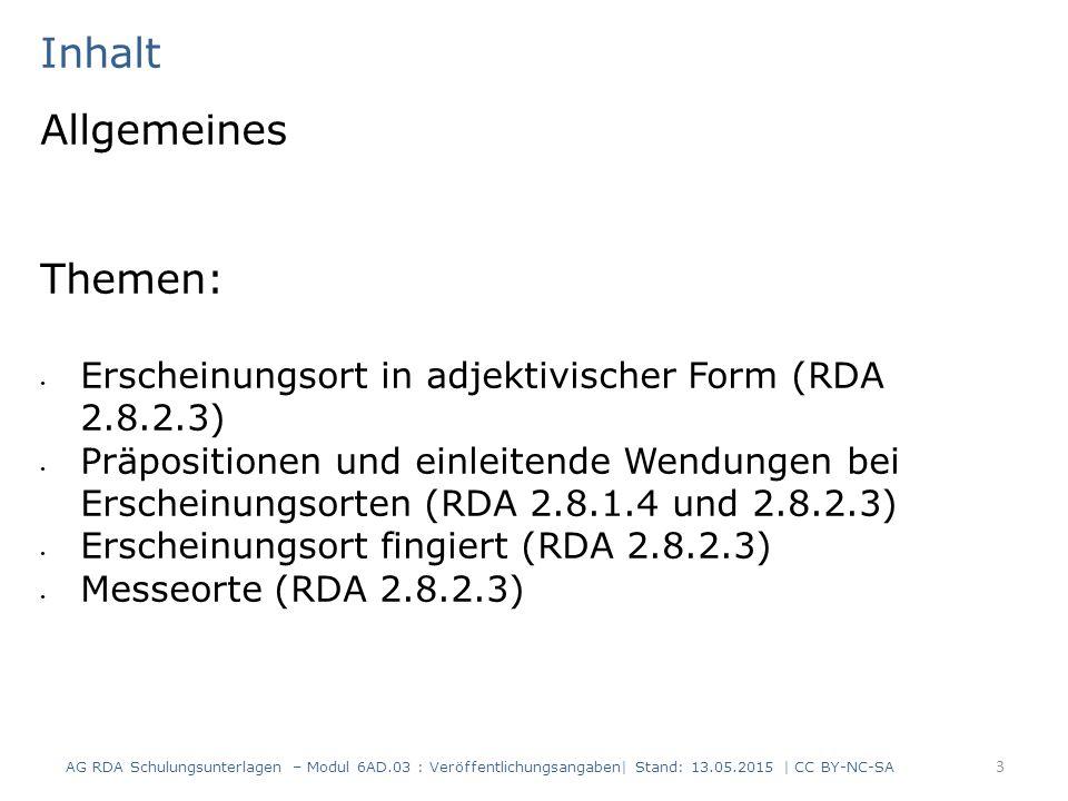 Inhalt Themen (Forts.): Verleger, Drucker Buchhändler (einleitende Wendungen und Angaben zur Funktion, fingierter Verlag) (RDA 2.8.4.1, 2.8.4.3 und 2.8.4.4) Kein Erscheinungsdatum in der Ressource (RDA 2.8.6.6) Erscheinungsjahr verdruckt (RDA 2.8.6.3) Erscheinungsjahr mit Ziffern und Wörtern (RDA 2.8.6.6, 1.8.1 D-A-CH und 1.8.2 D-A-CH) Revolutionsjahre (RDA 2.8.6.3) Chronogramme (RDA 2.8.6.4) 4 AG RDA Schulungsunterlagen – Modul 6AD.03 : Veröffentlichungsangaben  Stand: 13.05.2015   CC BY-NC-SA