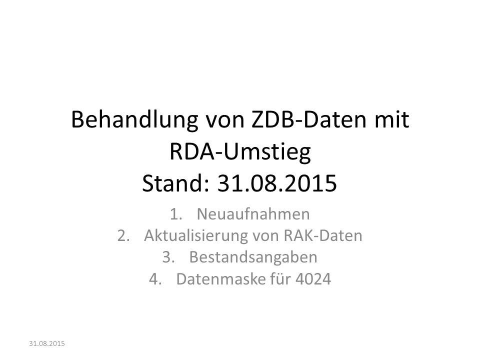 Behandlung von ZDB-Daten mit RDA-Umstieg Stand: 31.08.2015 1.Neuaufnahmen 2.Aktualisierung von RAK-Daten 3.Bestandsangaben 4.Datenmaske für 4024 31.08