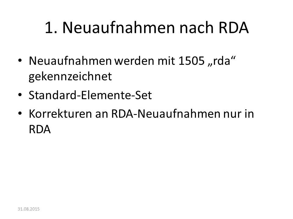 """1. Neuaufnahmen nach RDA Neuaufnahmen werden mit 1505 """"rda"""" gekennzeichnet Standard-Elemente-Set Korrekturen an RDA-Neuaufnahmen nur in RDA 31.08.2015"""