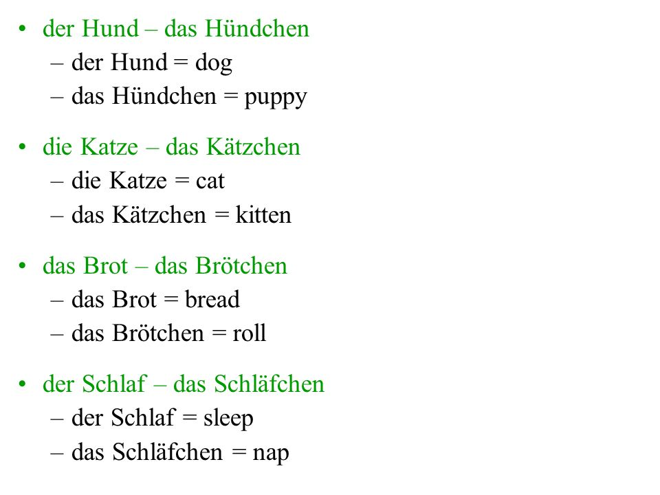 der Hund – das Hündchen –der Hund = dog –das Hündchen = puppy die Katze – das Kätzchen –die Katze = cat –das Kätzchen = kitten das Brot – das Brötchen –das Brot = bread –das Brötchen = roll der Schlaf – das Schläfchen –der Schlaf = sleep –das Schläfchen = nap