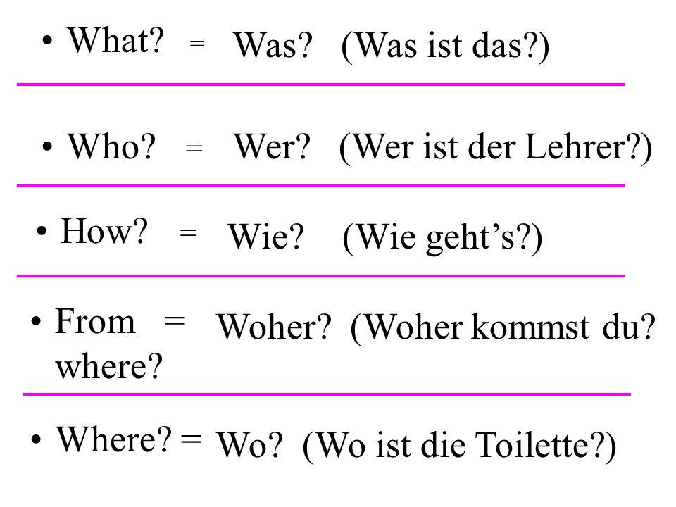 What? = Was? (Was ist das?) Who? = Wer? (Wer ist der Lehrer?) How? = Wie? (Wie geht's?) From = where? Woher? (Woher kommst du? Where? = Wo? (Wo ist di