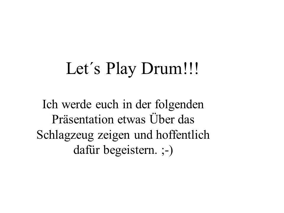 Let´s Play Drum!!! Ich werde euch in der folgenden Präsentation etwas Über das Schlagzeug zeigen und hoffentlich dafür begeistern. ;-)