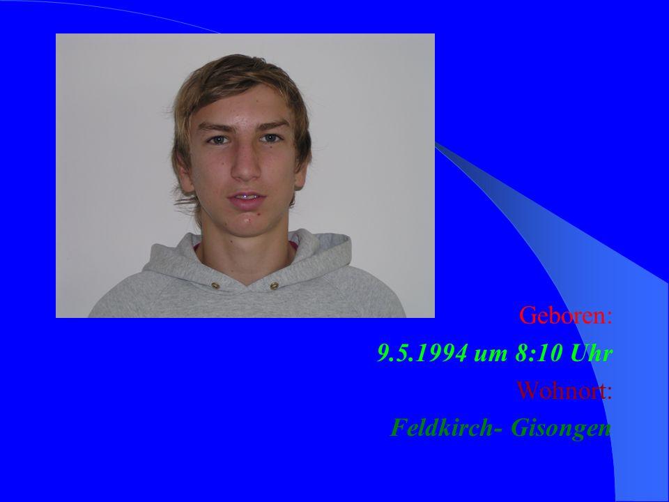 Geboren: 9.5.1994 um 8:10 Uhr Wohnort: Feldkirch- Gisongen