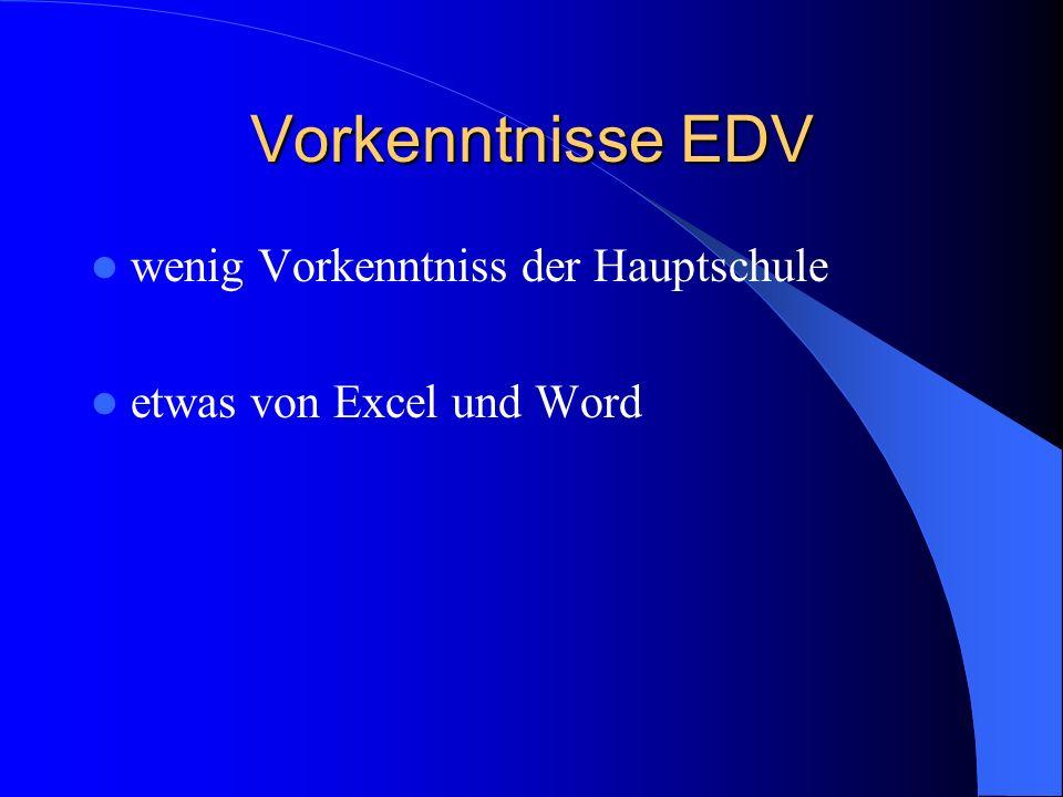 Vorkenntnisse EDV wenig Vorkenntniss der Hauptschule etwas von Excel und Word