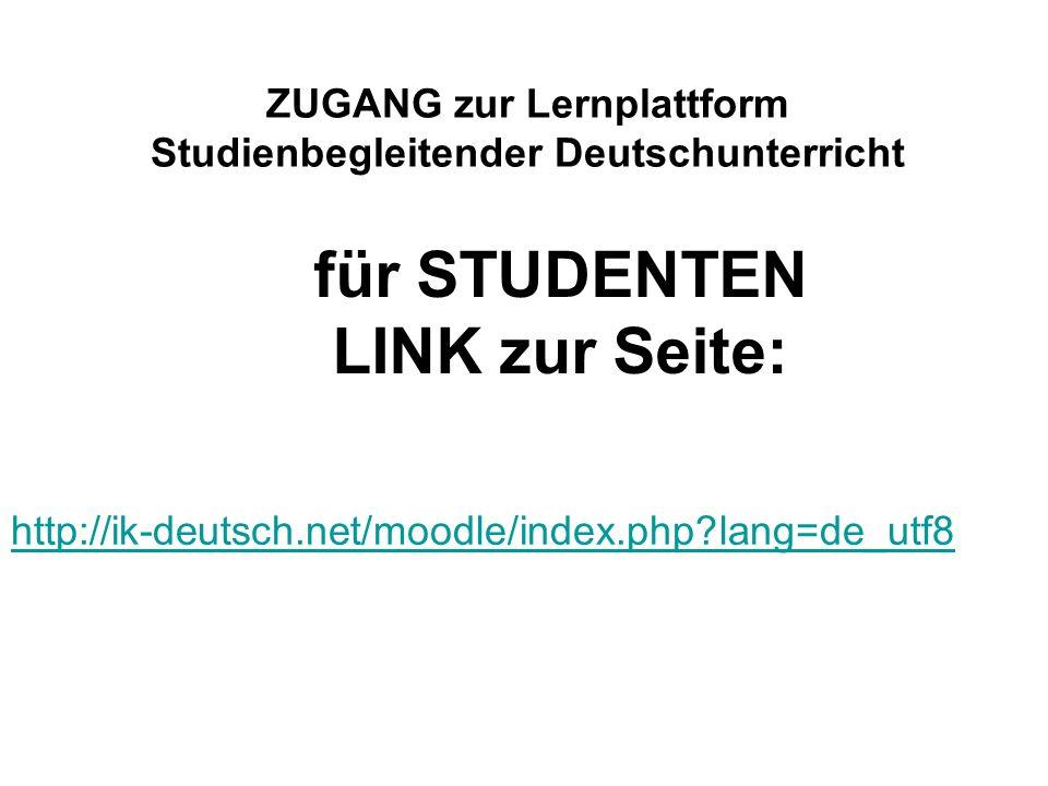 ZUGANG zur Lernplattform Studienbegleitender Deutschunterricht http://ik-deutsch.net/moodle/index.php?lang=de_utf8 für STUDENTEN LINK zur Seite: