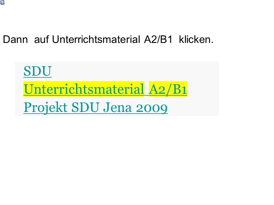 SDU Unterrichtsmaterial A2/B1 Projekt SDU Jena 2009 Dann auf Unterrichtsmaterial A2/B1 klicken.