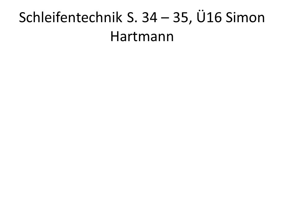 Schleifentechnik S. 34 – 35, Ü16 Simon Hartmann