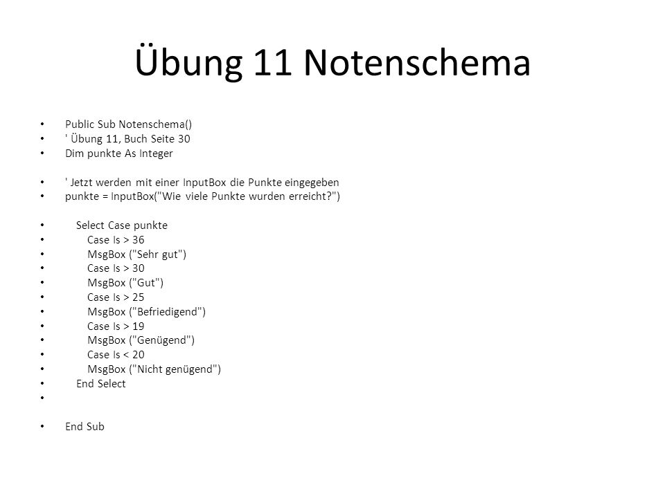 Übung 11 Notenschema Public Sub Notenschema() ' Übung 11, Buch Seite 30 Dim punkte As Integer ' Jetzt werden mit einer InputBox die Punkte eingegeben