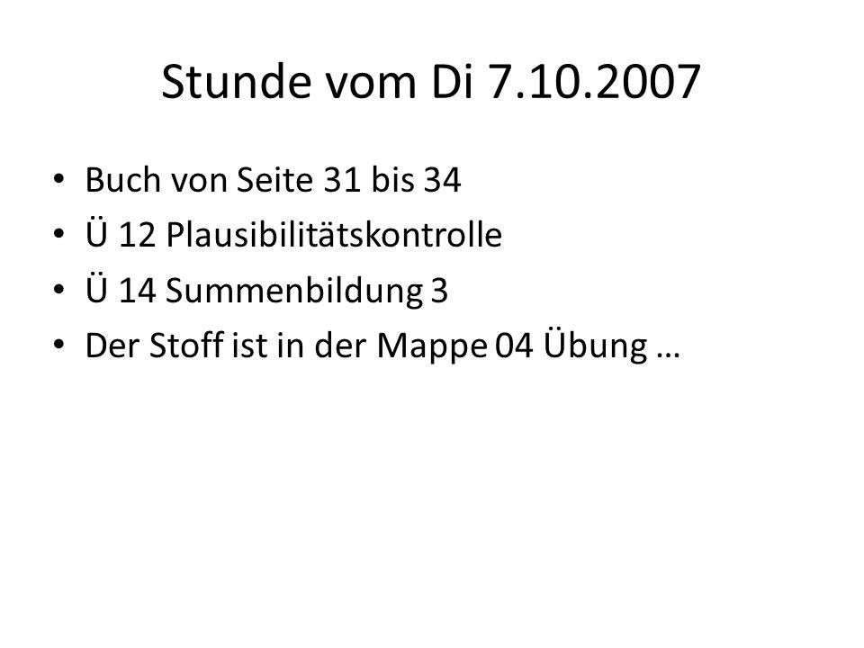 Stunde vom Di 7.10.2007 Buch von Seite 31 bis 34 Ü 12 Plausibilitätskontrolle Ü 14 Summenbildung 3 Der Stoff ist in der Mappe 04 Übung …
