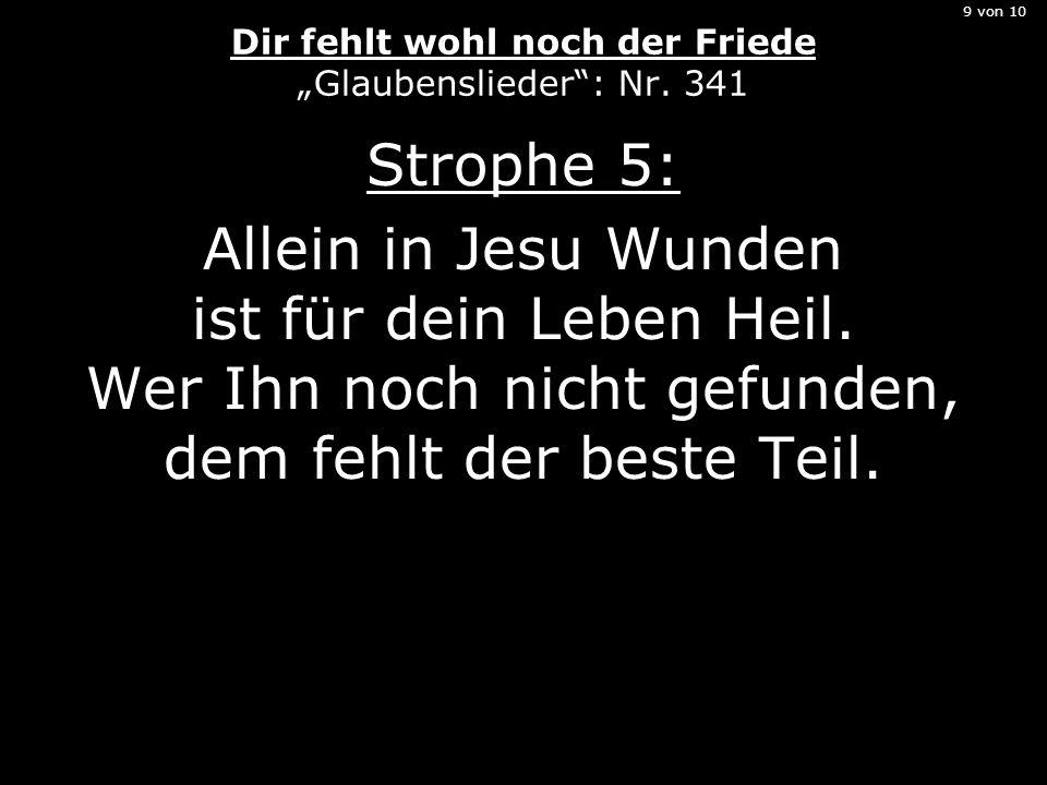 """9 von 10 Dir fehlt wohl noch der Friede """"Glaubenslieder"""": Nr. 341 Strophe 5: Allein in Jesu Wunden ist für dein Leben Heil. Wer Ihn noch nicht gefunde"""