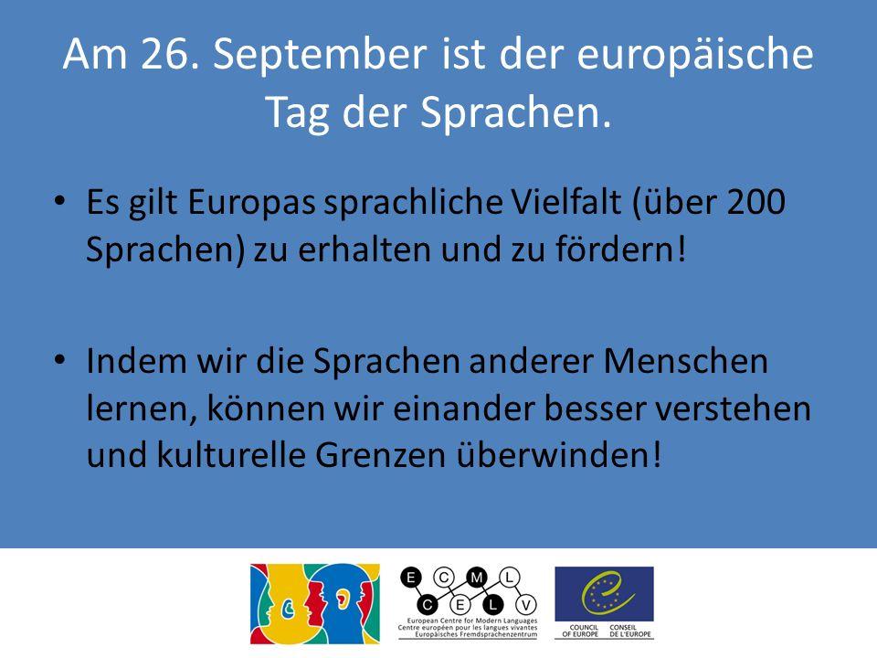 Am 26. September ist der europäische Tag der Sprachen. Es gilt Europas sprachliche Vielfalt (über 200 Sprachen) zu erhalten und zu fördern! Indem wir