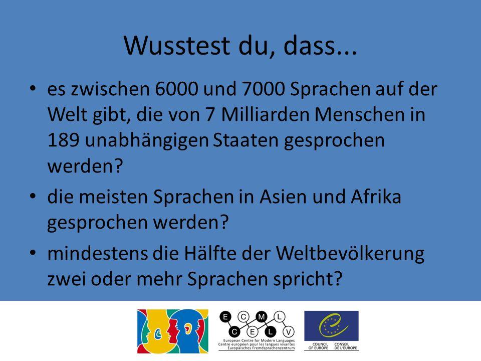 Wusstest du, dass... es zwischen 6000 und 7000 Sprachen auf der Welt gibt, die von 7 Milliarden Menschen in 189 unabhängigen Staaten gesprochen werden