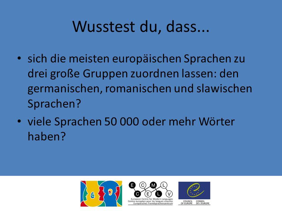 Wusstest du, dass... sich die meisten europäischen Sprachen zu drei große Gruppen zuordnen lassen: den germanischen, romanischen und slawischen Sprach