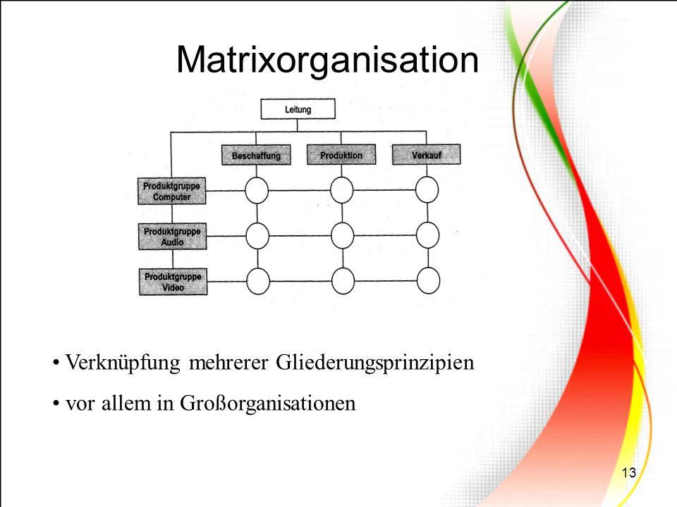 13 Matrixorganisation Verknüpfung mehrerer Gliederungsprinzipien vor allem in Großorganisationen