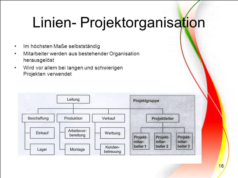 16 Linien- Projektorganisation Im höchsten Maße selbstständig Mitarbeiter werden aus bestehender Organisation herausgelöst Wird vor allem bei langen u
