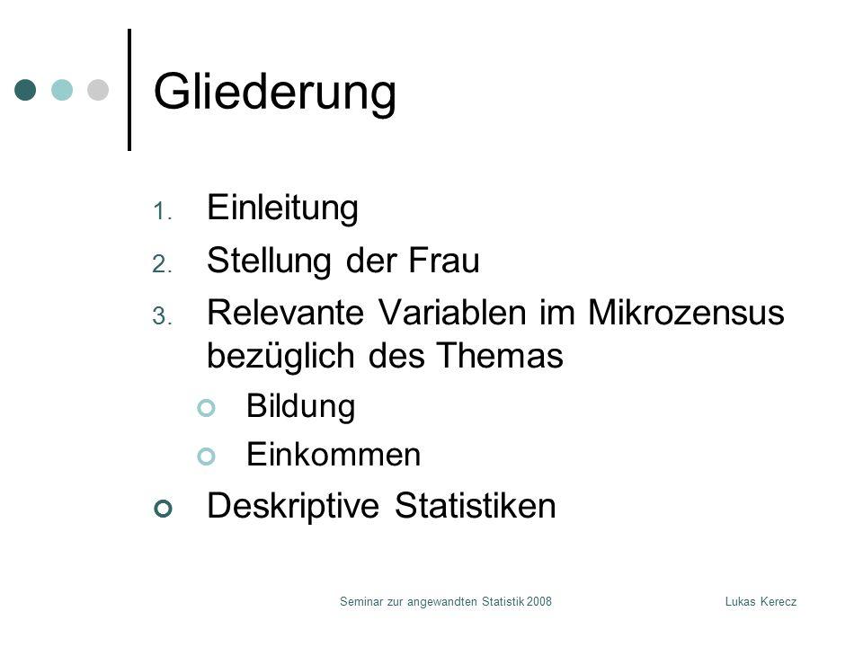 Lukas KereczSeminar zur angewandten Statistik 2008 Gliederung 1. Einleitung 2. Stellung der Frau 3. Relevante Variablen im Mikrozensus bezüglich des T