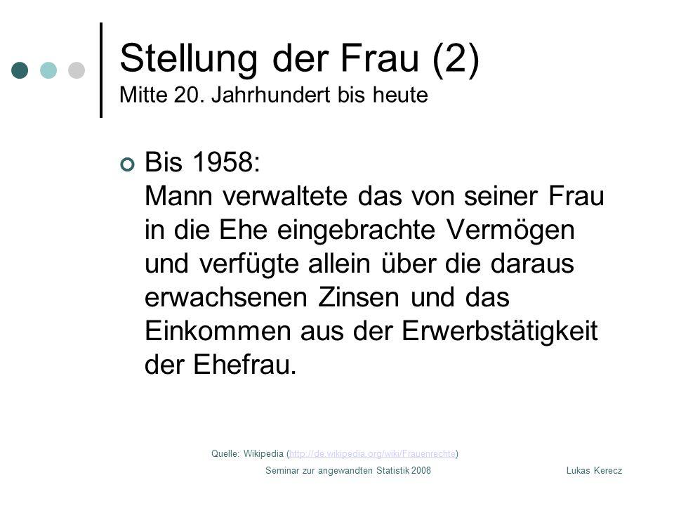 Lukas KereczSeminar zur angewandten Statistik 2008 Stellung der Frau (2) Mitte 20. Jahrhundert bis heute Bis 1958: Mann verwaltete das von seiner Frau