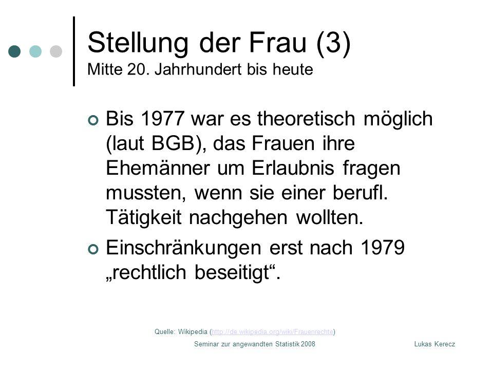 Lukas KereczSeminar zur angewandten Statistik 2008 Stellung der Frau (3) Mitte 20. Jahrhundert bis heute Bis 1977 war es theoretisch möglich (laut BGB