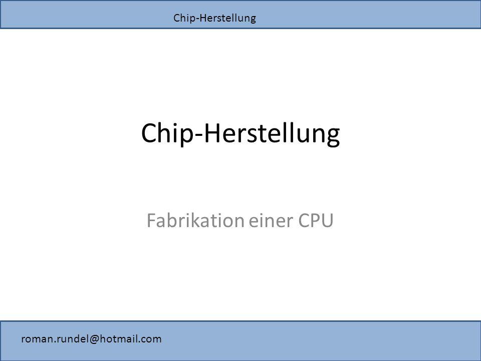 Chip-Herstellung roman.rundel@hotmail.com Chip-Herstellung Fabrikation einer CPU