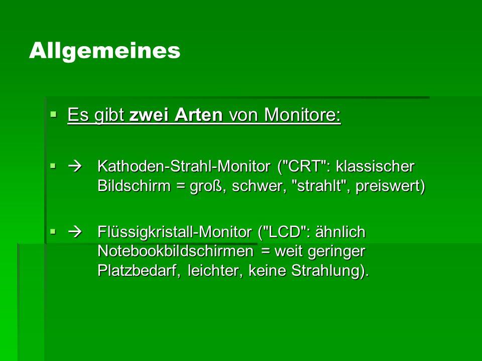 Allgemeines  Es gibt zwei Arten von Monitore:  Kathoden-Strahl-Monitor ( CRT : klassischer Bildschirm = groß, schwer, strahlt , preiswert)  Flüssigkristall-Monitor ( LCD : ähnlich Notebookbildschirmen = weit geringer Platzbedarf, leichter, keine Strahlung).