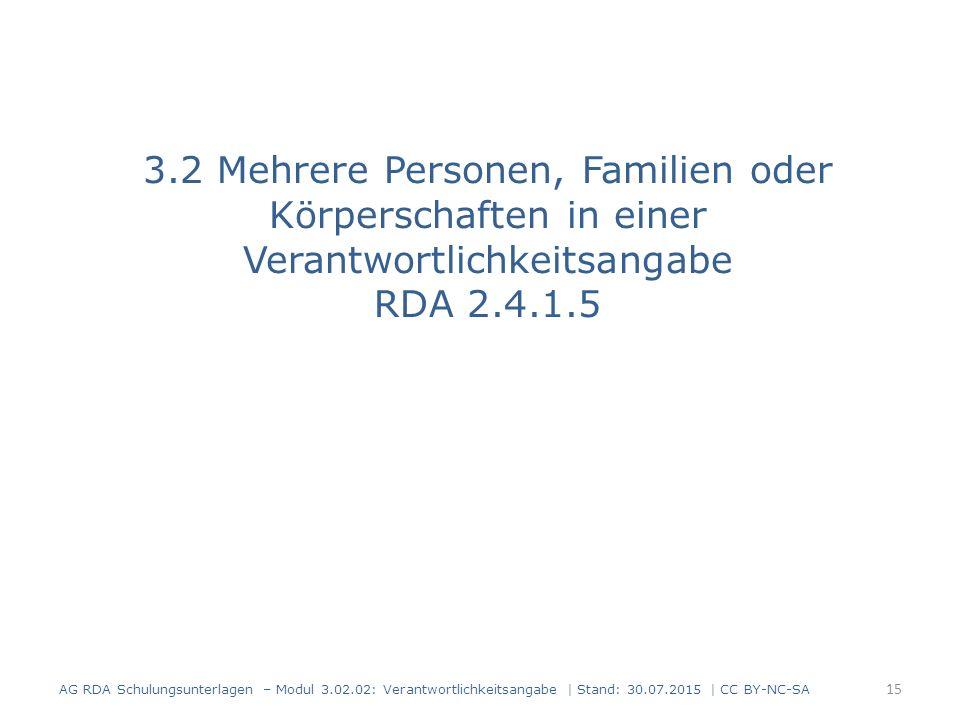 3.2 Mehrere Personen, Familien oder Körperschaften in einer Verantwortlichkeitsangabe RDA 2.4.1.5 AG RDA Schulungsunterlagen – Modul 3.02.02: Verantwortlichkeitsangabe | Stand: 30.07.2015 | CC BY-NC-SA 15