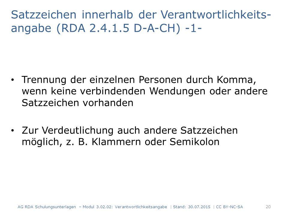 AG RDA Schulungsunterlagen – Modul 3.02.02: Verantwortlichkeitsangabe | Stand: 30.07.2015 | CC BY-NC-SA Satzzeichen innerhalb der Verantwortlichkeits- angabe (RDA 2.4.1.5 D-A-CH) -1- Trennung der einzelnen Personen durch Komma, wenn keine verbindenden Wendungen oder andere Satzzeichen vorhanden Zur Verdeutlichung auch andere Satzzeichen möglich, z.