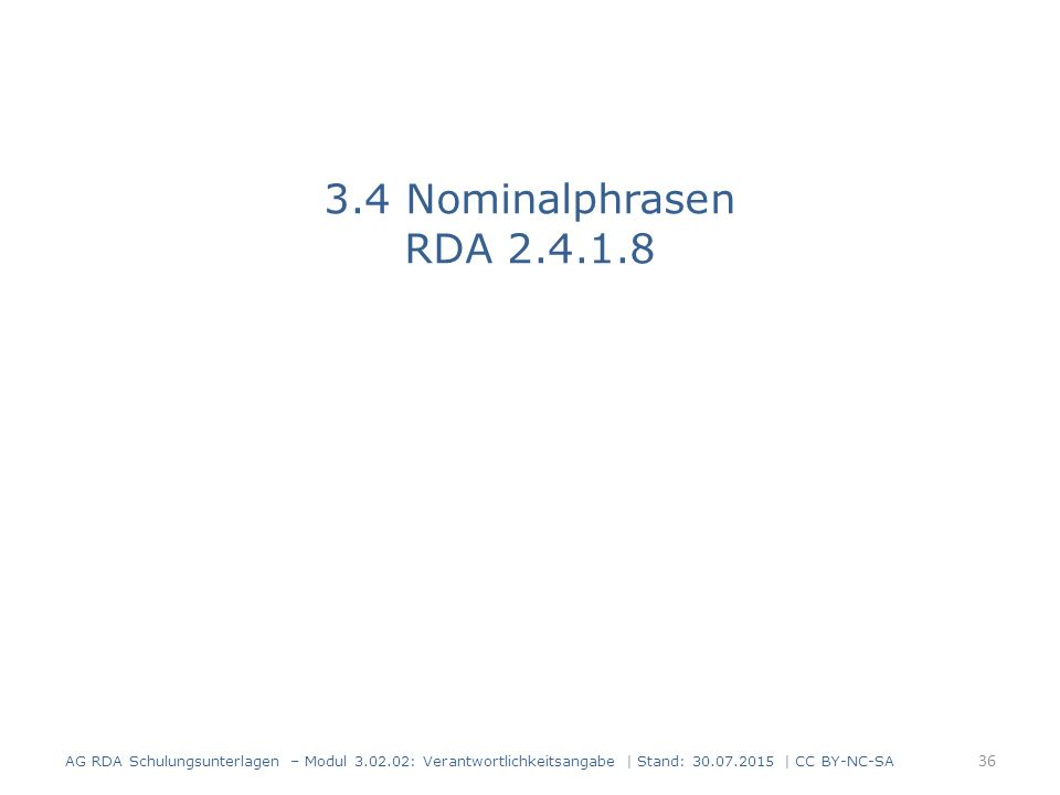 3.4 Nominalphrasen RDA 2.4.1.8 AG RDA Schulungsunterlagen – Modul 3.02.02: Verantwortlichkeitsangabe | Stand: 30.07.2015 | CC BY-NC-SA 36