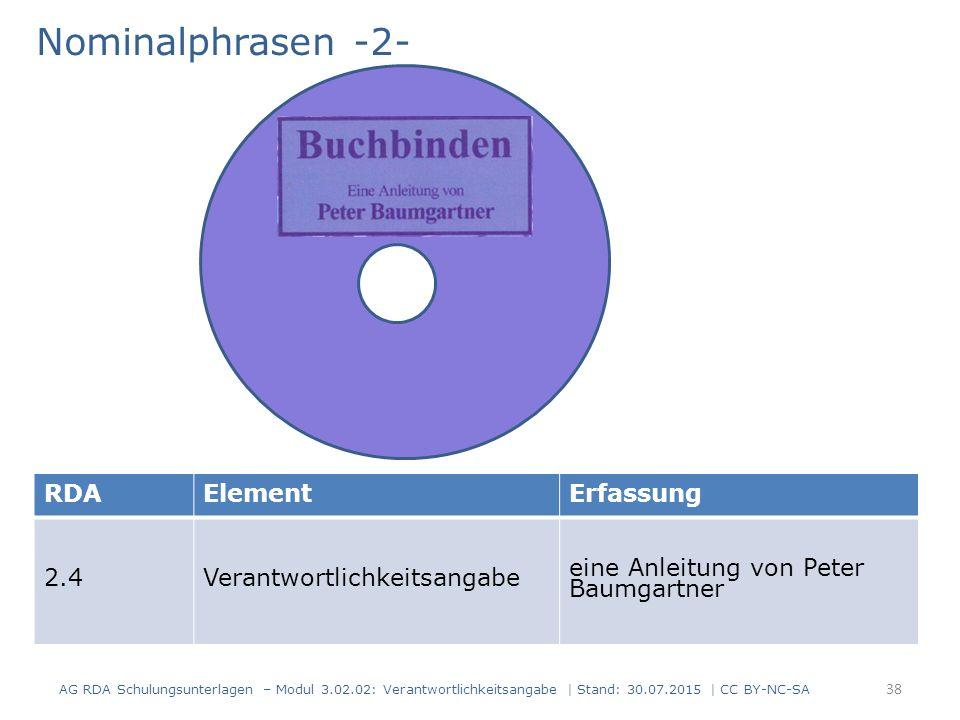 Nominalphrasen -2- AG RDA Schulungsunterlagen – Modul 3.02.02: Verantwortlichkeitsangabe | Stand: 30.07.2015 | CC BY-NC-SA RDAElementErfassung 2.4Verantwortlichkeitsangabe eine Anleitung von Peter Baumgartner 38