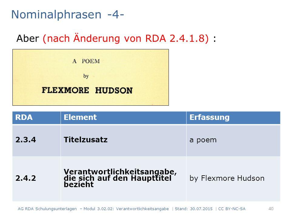 Nominalphrasen -4- AG RDA Schulungsunterlagen – Modul 3.02.02: Verantwortlichkeitsangabe | Stand: 30.07.2015 | CC BY-NC-SA RDAElementErfassung 2.3.4Titelzusatz a poem 2.4.2 Verantwortlichkeitsangabe, die sich auf den Haupttitel bezieht by Flexmore Hudson Aber (nach Änderung von RDA 2.4.1.8) : 40