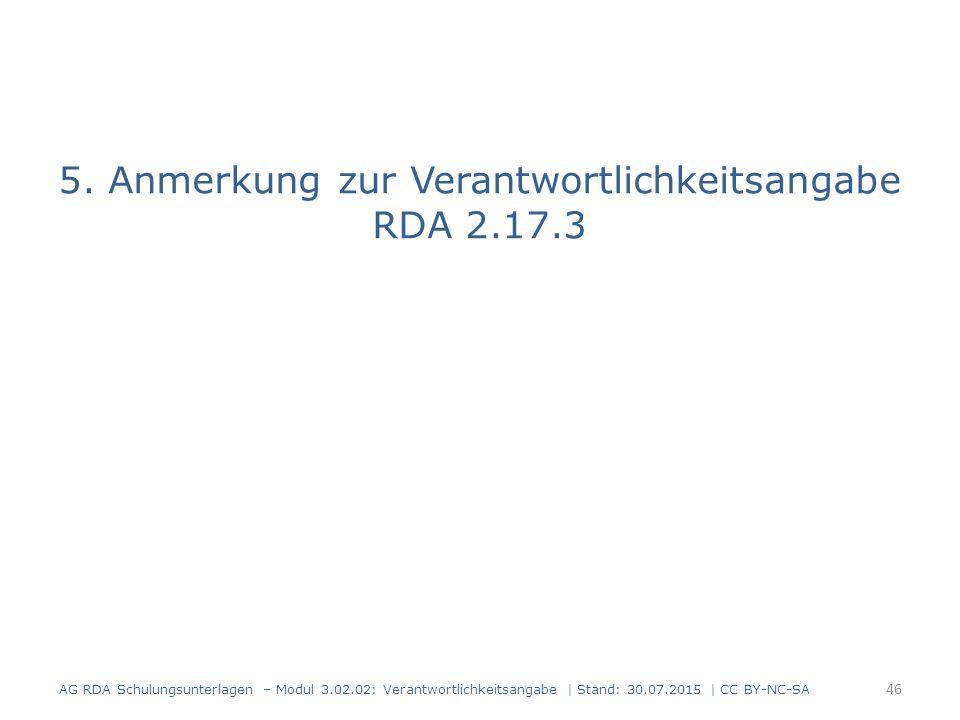 5. Anmerkung zur Verantwortlichkeitsangabe RDA 2.17.3 AG RDA Schulungsunterlagen – Modul 3.02.02: Verantwortlichkeitsangabe | Stand: 30.07.2015 | CC B